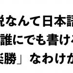 「小説なんて、日本語できれば書けるんだから簡単だ」は本当か?
